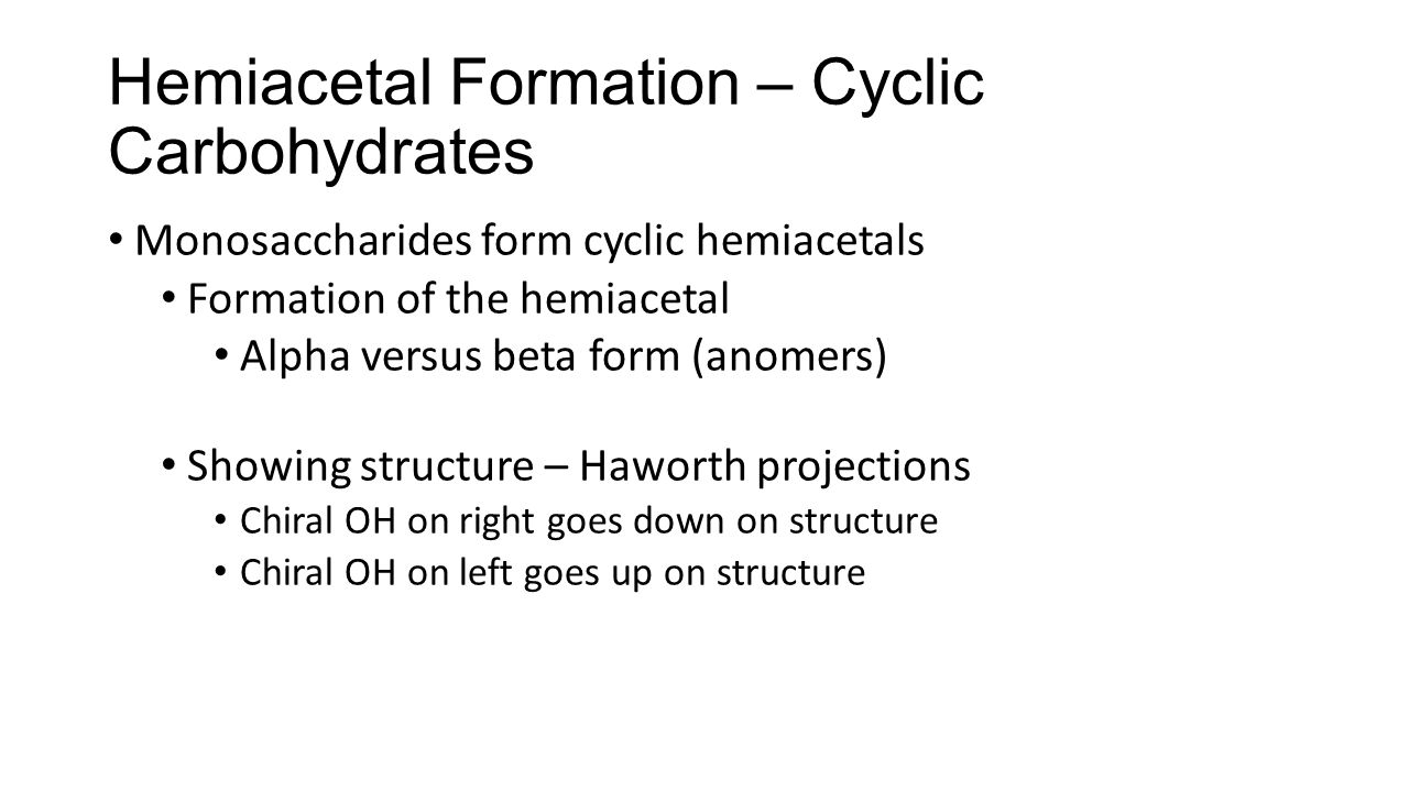 Hemiacetal Formation – Cyclic Carbohydrates Monosaccharides form cyclic hemiacetals Formation of the hemiacetal Alpha versus beta form (anomers) Showing structure – Haworth projections Chiral OH on right goes down on structure Chiral OH on left goes up on structure