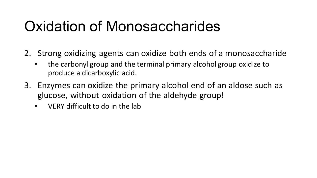 Oxidation of Monosaccharides 2.Strong oxidizing agents can oxidize both ends of a monosaccharide the carbonyl group and the terminal primary alcohol group oxidize to produce a dicarboxylic acid.