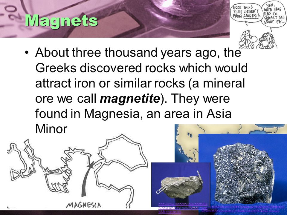 Magnets About three thousand years ago, the Greeks discovered rocks which would attract iron or similar rocks (a mineral ore we call magnetite).
