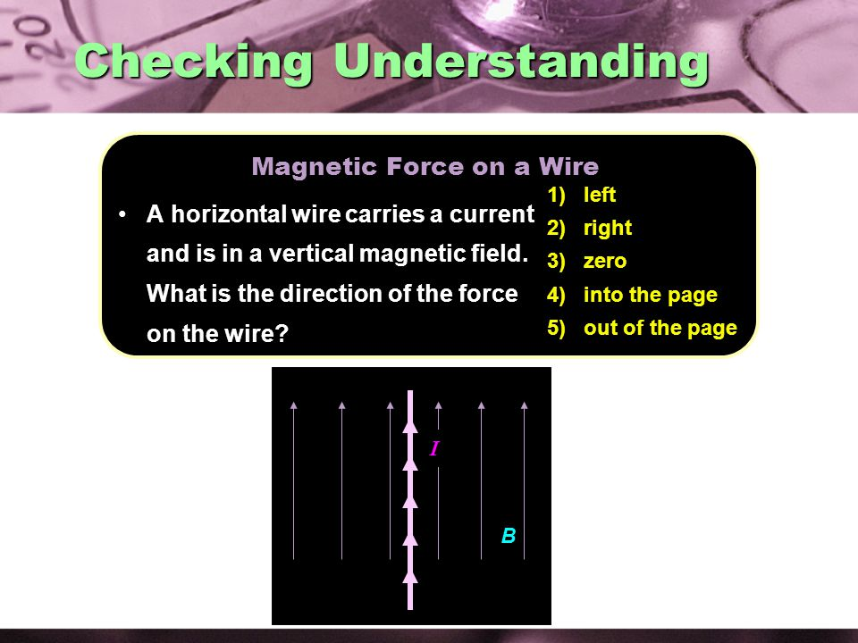 B I 1) left 2) right 3) zero 4) into the page 5) out of the page Magnetic Force on a Wire A horizontal wire carries a current and is in a vertical magnetic field.