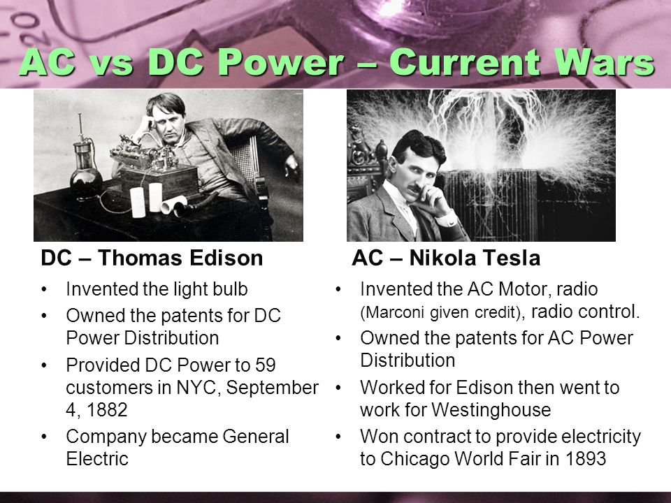 AC vs DC Power – Current Wars DC – Thomas Edison Invented the light bulb Owned the patents for DC Power Distribution Provided DC Power to 59 customers in NYC, September 4, 1882 Company became General Electric AC – Nikola Tesla Invented the AC Motor, radio (Marconi given credit), radio control.