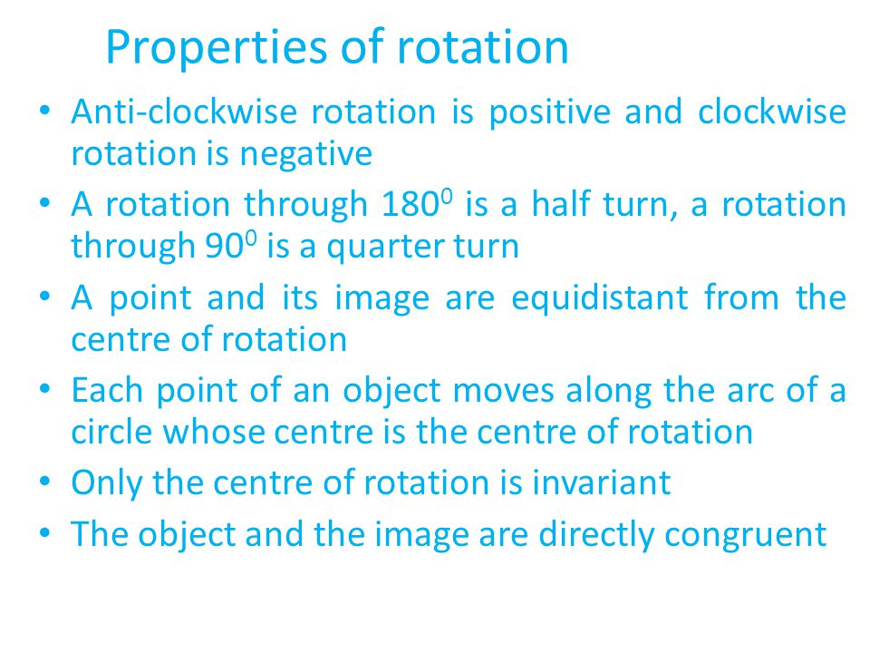 Properties of rotation Anti-clockwise rotation is positive and clockwise rotation is negative A rotation through 180 0 is a half turn, a rotation through 90 0 is a quarter turn A point and its image are equidistant from the centre of rotation Each point of an object moves along the arc of a circle whose centre is the centre of rotation Only the centre of rotation is invariant The object and the image are directly congruent