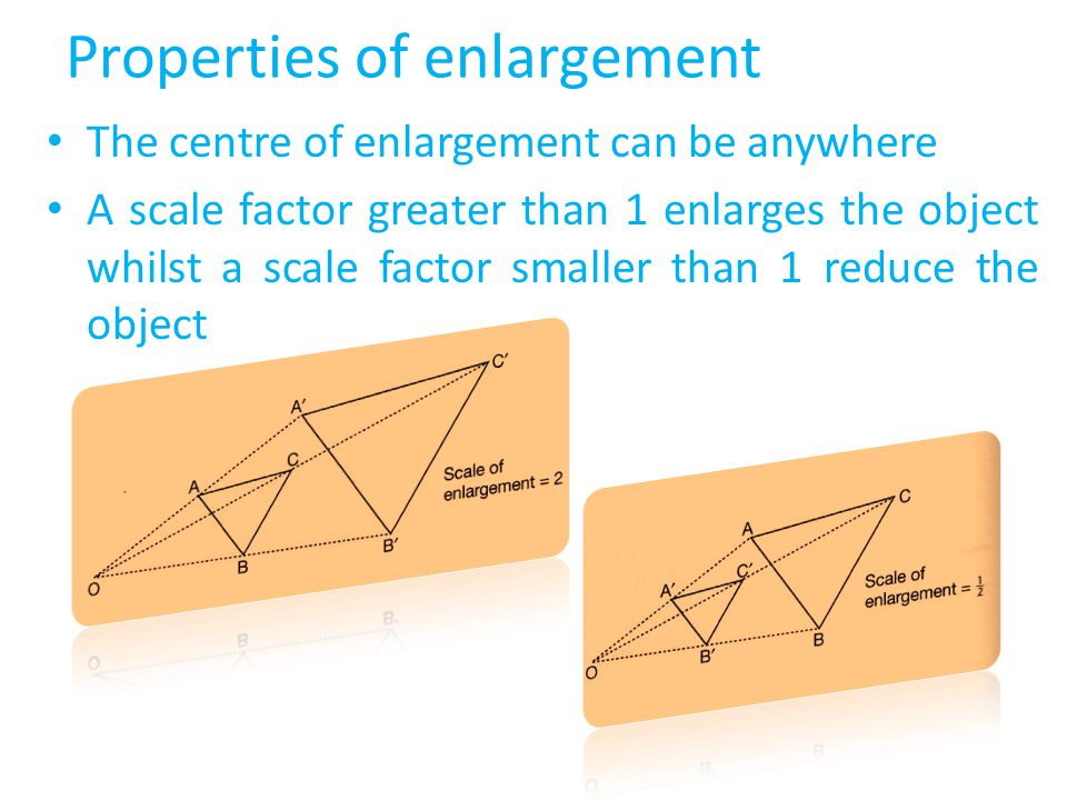 If a point and its image are on opposite sides of the centre of enlargement, then the scale factor is negative An object and its image are similar with sides in the ratio 1 : k; where k is the scale factor The areas of the object and its image are in the ratio 1 : K 2 Angles and orientation of the object are invariant