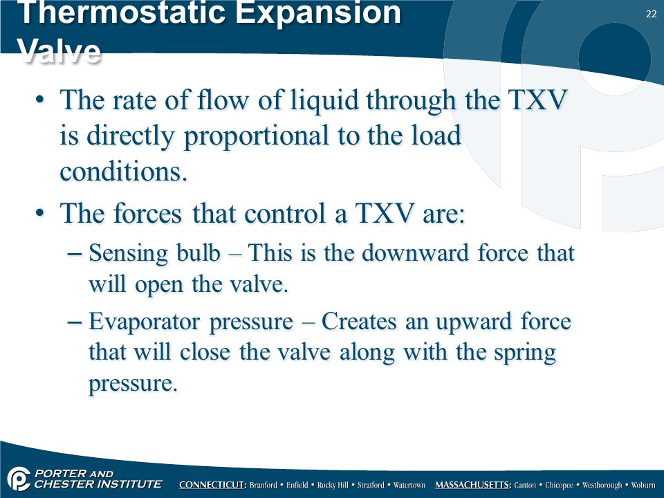 22 Thermostatic Expansion Valve The rate of flow of liquid through the TXV is directly proportional to the load conditions. The forces that control a