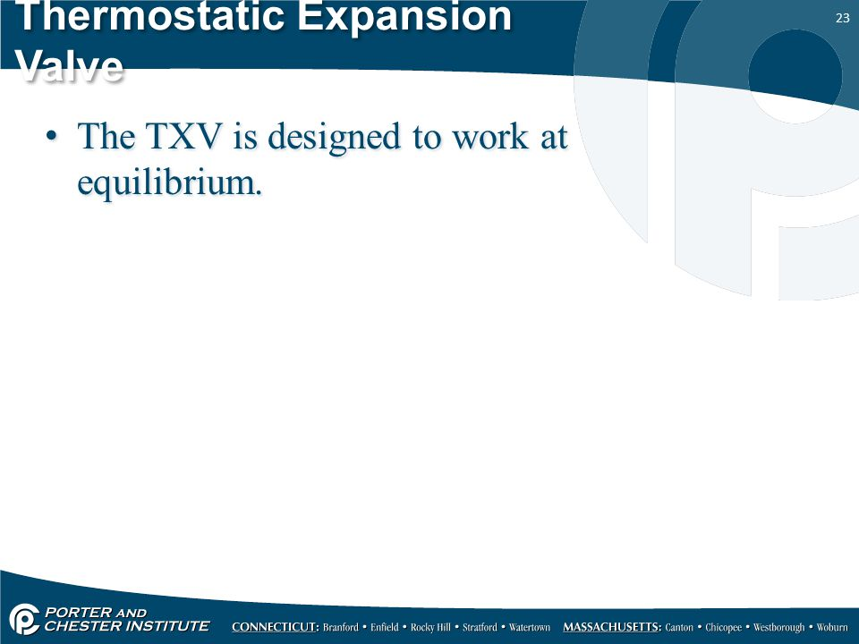 23 Thermostatic Expansion Valve The TXV is designed to work at equilibrium.