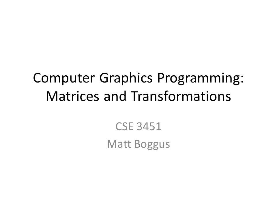 Computer Graphics Programming: Matrices and Transformations CSE 3451 Matt Boggus