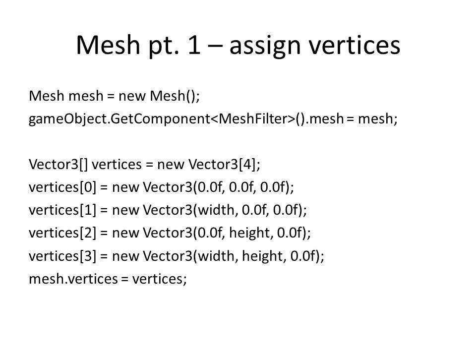 Mesh pt. 1 – assign vertices Mesh mesh = new Mesh(); gameObject.GetComponent ().mesh = mesh; Vector3[] vertices = new Vector3[4]; vertices[0] = new Ve