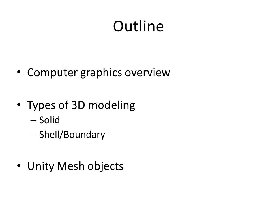 Outline Computer graphics overview Types of 3D modeling – Solid – Shell/Boundary Unity Mesh objects