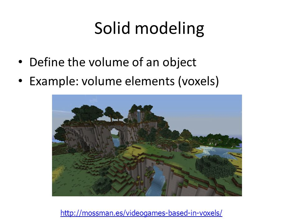 Solid modeling Define the volume of an object Example: volume elements (voxels) http://mossman.es/videogames-based-in-voxels/