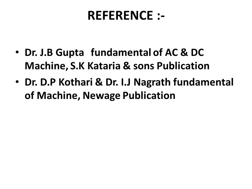 REFERENCE :- Dr. J.B Guptafundamental of AC & DC Machine, S.K Kataria & sons Publication Dr. D.P Kothari & Dr. I.J Nagrath fundamental of Machine, New