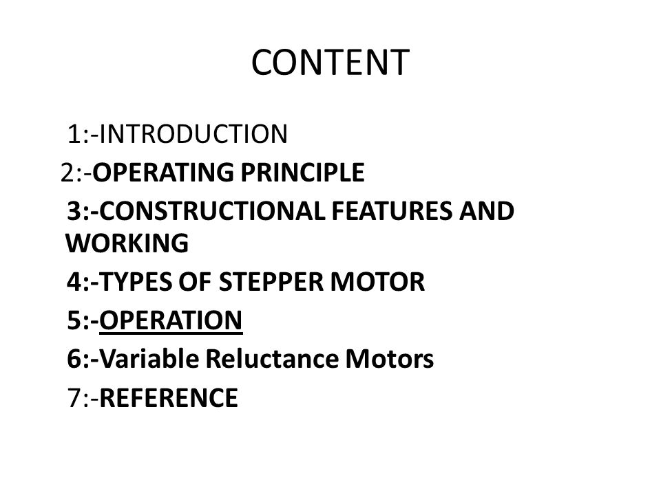 CONTENT 1:-INTRODUCTION 2:-OPERATING PRINCIPLE 3:-CONSTRUCTIONAL FEATURES AND WORKING 4:-TYPES OF STEPPER MOTOR 5:-OPERATION 6:-Variable Reluctance Motors 7:-REFERENCE