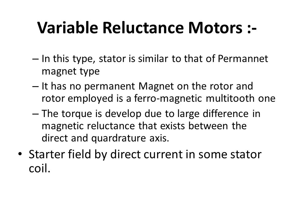 Variable Reluctance Motors :- – In this type, stator is similar to that of Permannet magnet type – It has no permanent Magnet on the rotor and rotor employed is a ferro-magnetic multitooth one – The torque is develop due to large difference in magnetic reluctance that exists between the direct and quardrature axis.