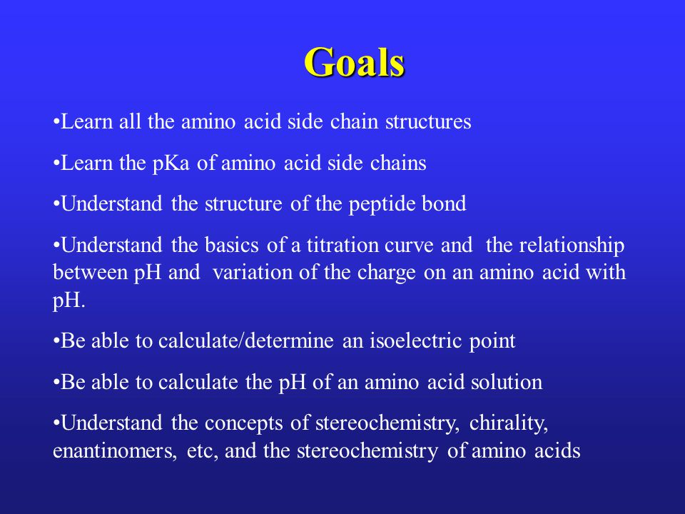 Goals Learn all the amino acid side chain structures Learn the pKa of amino acid side chains Understand the structure of the peptide bond Understand the basics of a titration curve and the relationship between pH and variation of the charge on an amino acid with pH.