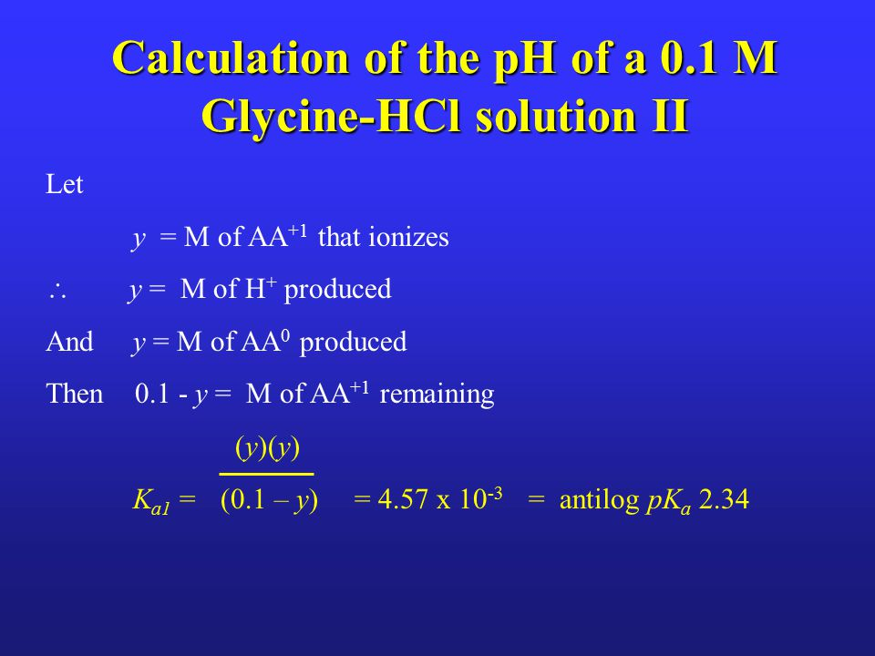 Calculation of the pH of a 0.1 M Glycine-HCl solution II Let y = M of AA +1 that ionizes  y = M of H + produced And y = M of AA 0 produced Then 0.1 - y = M of AA +1 remaining (y)(y) K a1 = (0.1 – y) = 4.57 x 10 -3 = antilog pK a 2.34
