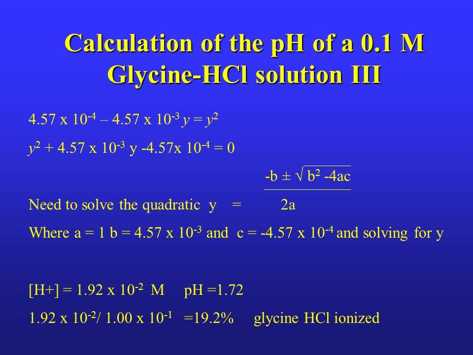 Calculation of the pH of a 0.1 M Glycine-HCl solution III 4.57 x 10 -4 – 4.57 x 10 -3 y = y 2 y 2 + 4.57 x 10 -3 y -4.57x 10 -4 = 0 -b ± √ b 2 -4ac Ne