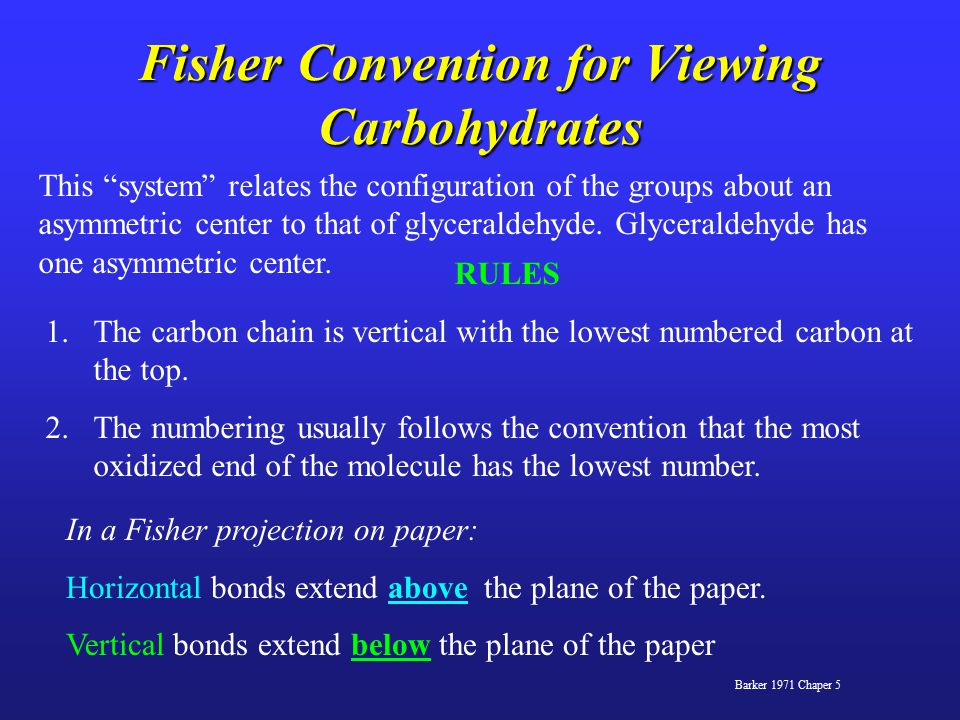 Fisher Convention for Viewing Carbohydrates Barker 1971 Chaper 5 RULES 1.The carbon chain is vertical with the lowest numbered carbon at the top.