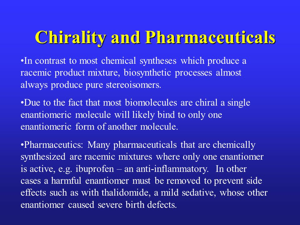 Chirality and Pharmaceuticals In contrast to most chemical syntheses which produce a racemic product mixture, biosynthetic processes almost always produce pure stereoisomers.
