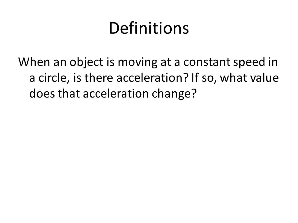Definitions When an object is moving at a constant speed in a circle, is there acceleration.