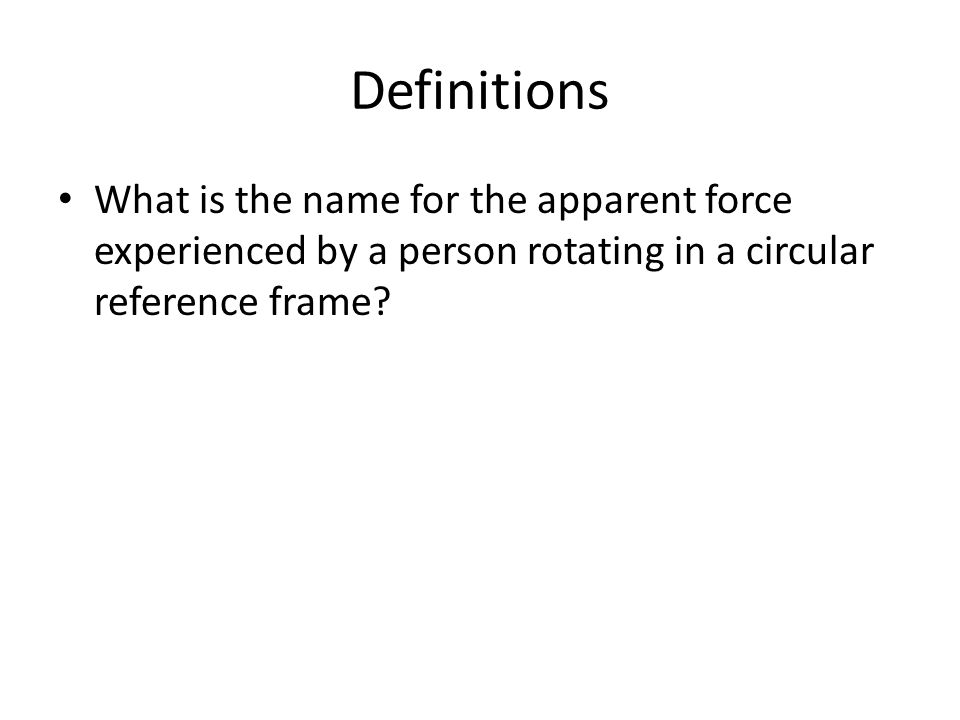 Definitions What is the name for the apparent force experienced by a person rotating in a circular reference frame