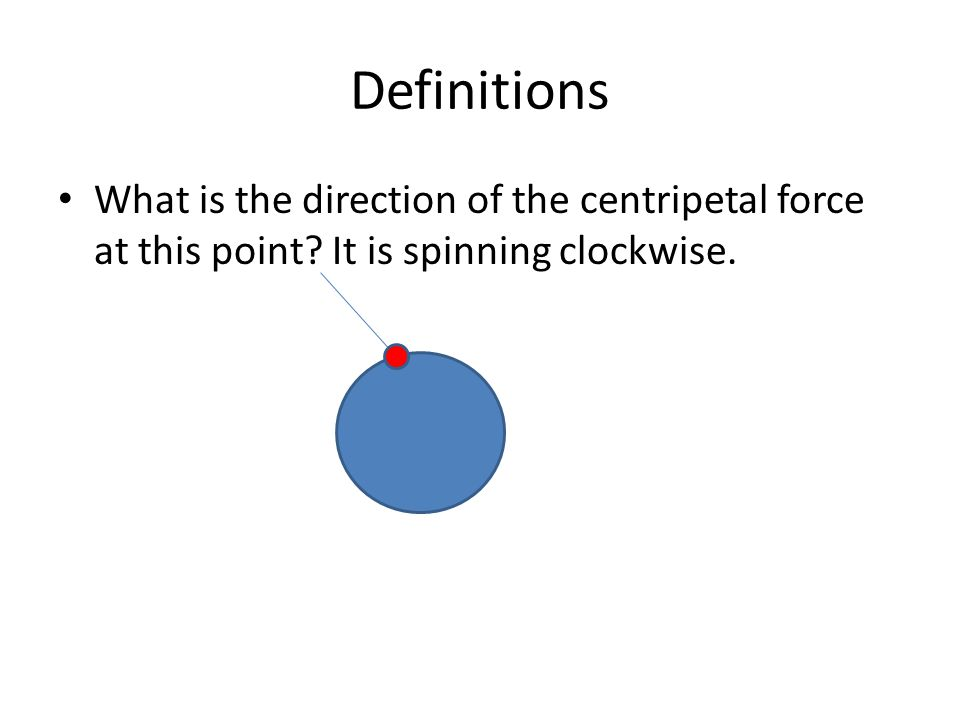 Definitions What is the direction of the centripetal force at this point It is spinning clockwise.