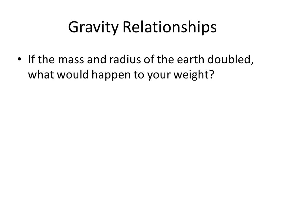 Gravity Relationships If the mass and radius of the earth doubled, what would happen to your weight