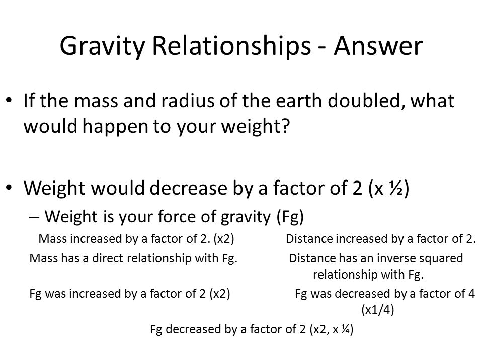 Gravity Relationships - Answer If the mass and radius of the earth doubled, what would happen to your weight.
