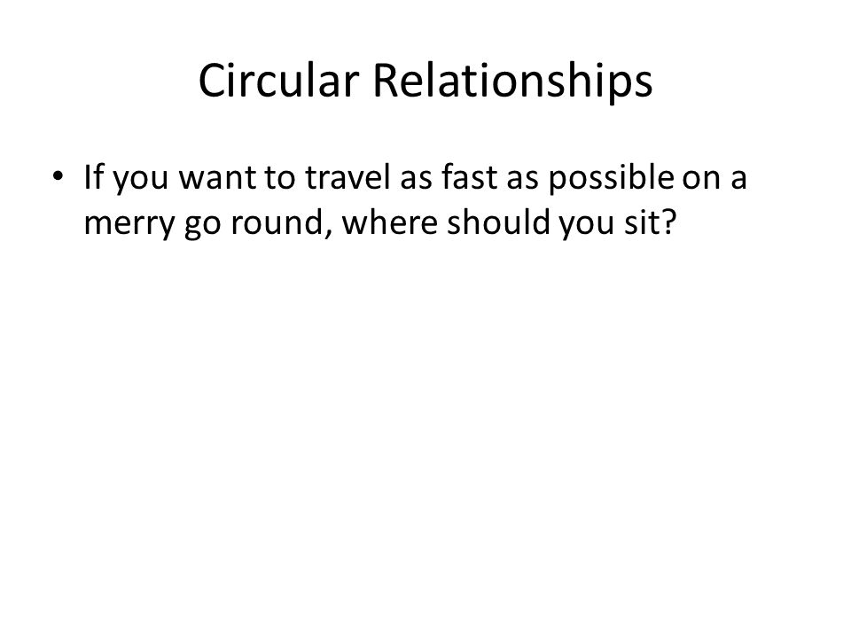 Circular Relationships If you want to travel as fast as possible on a merry go round, where should you sit
