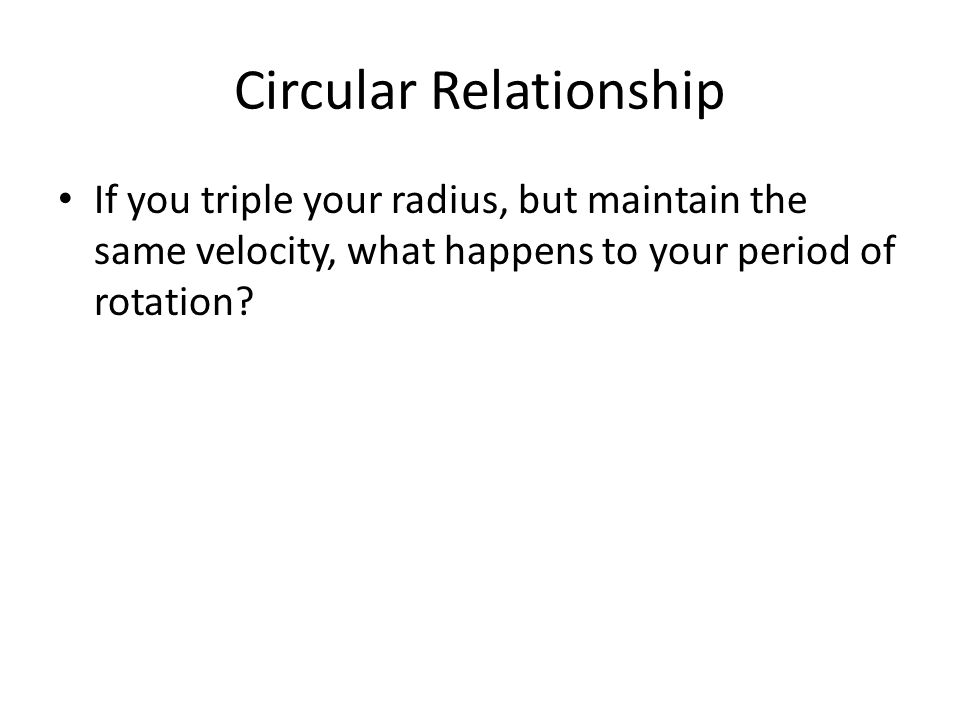 Circular Relationship If you triple your radius, but maintain the same velocity, what happens to your period of rotation