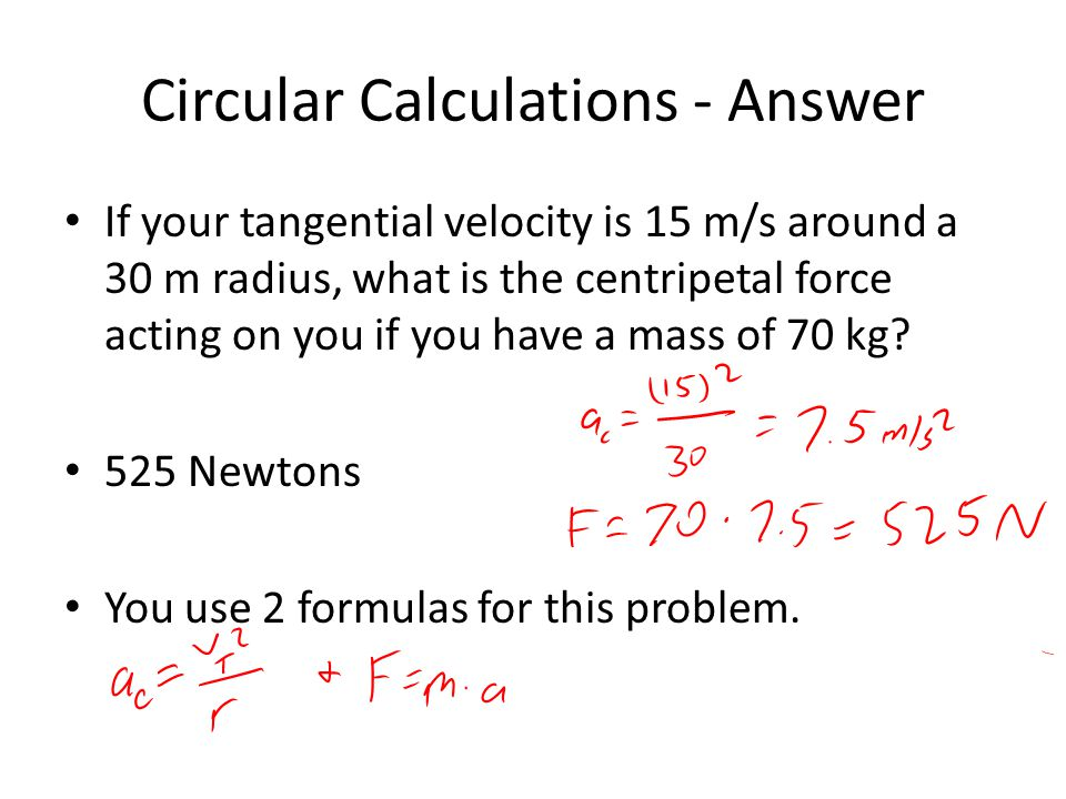 Circular Calculations - Answer If your tangential velocity is 15 m/s around a 30 m radius, what is the centripetal force acting on you if you have a mass of 70 kg.