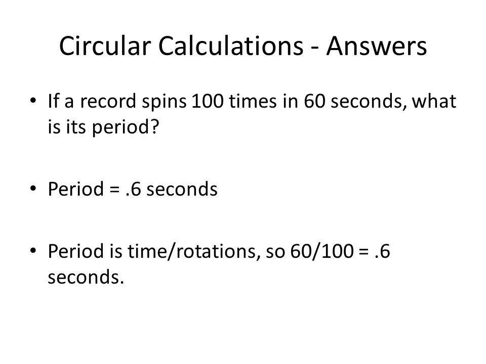 Circular Calculations - Answers If a record spins 100 times in 60 seconds, what is its period.