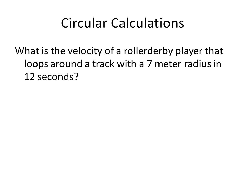Circular Calculations What is the velocity of a rollerderby player that loops around a track with a 7 meter radius in 12 seconds