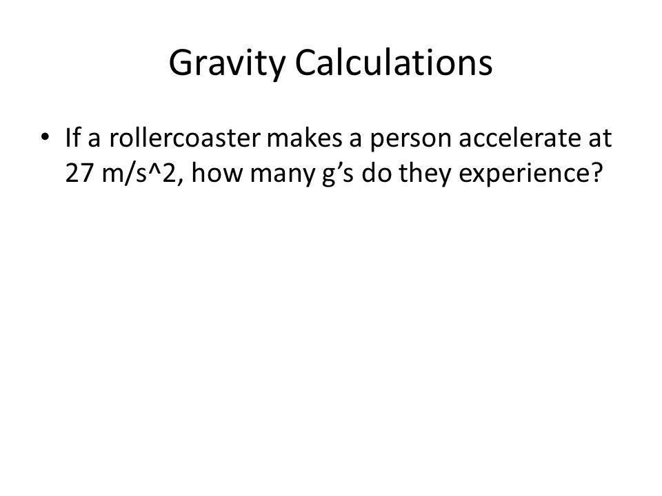Gravity Calculations If a rollercoaster makes a person accelerate at 27 m/s^2, how many g's do they experience