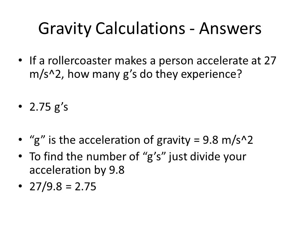 Gravity Calculations - Answers If a rollercoaster makes a person accelerate at 27 m/s^2, how many g's do they experience.