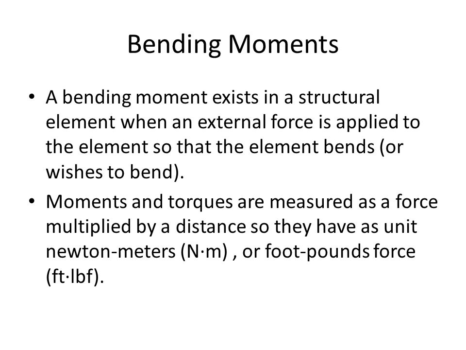 Bending Moments A bending moment exists in a structural element when an external force is applied to the element so that the element bends (or wishes to bend).