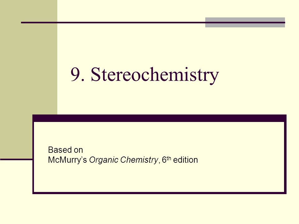 9. Stereochemistry Based on McMurry's Organic Chemistry, 6 th edition