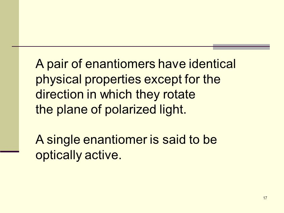 17 A pair of enantiomers have identical physical properties except for the direction in which they rotate the plane of polarized light.