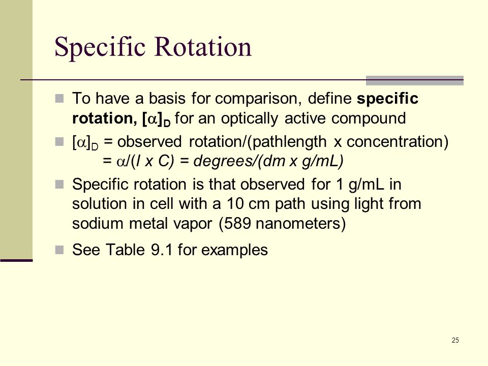 25 Specific Rotation To have a basis for comparison, define specific rotation, [  ] D for an optically active compound [  ] D = observed rotation/(pathlength x concentration) =  /(l x C) = degrees/(dm x g/mL) Specific rotation is that observed for 1 g/mL in solution in cell with a 10 cm path using light from sodium metal vapor (589 nanometers) See Table 9.1 for examples