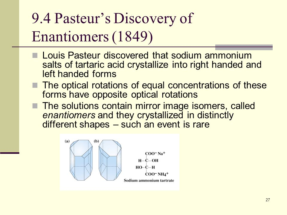 27 9.4 Pasteur's Discovery of Enantiomers (1849) Louis Pasteur discovered that sodium ammonium salts of tartaric acid crystallize into right handed and left handed forms The optical rotations of equal concentrations of these forms have opposite optical rotations The solutions contain mirror image isomers, called enantiomers and they crystallized in distinctly different shapes – such an event is rare