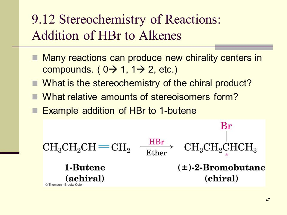 47 9.12 Stereochemistry of Reactions: Addition of HBr to Alkenes Many reactions can produce new chirality centers in compounds.