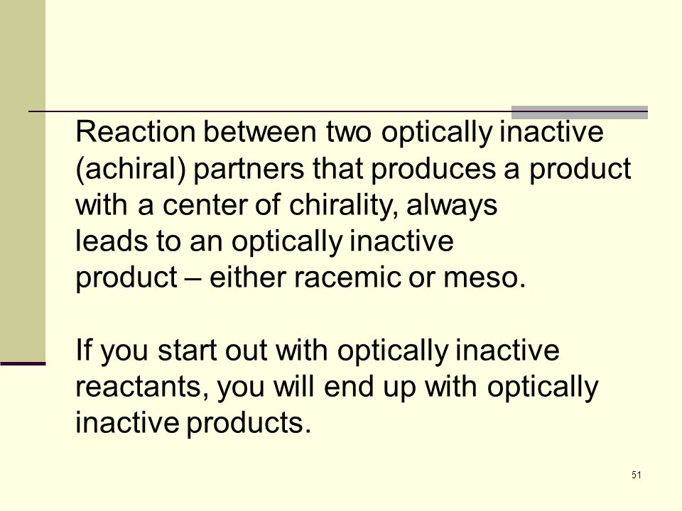 51 Reaction between two optically inactive (achiral) partners that produces a product with a center of chirality, always leads to an optically inactive product – either racemic or meso.