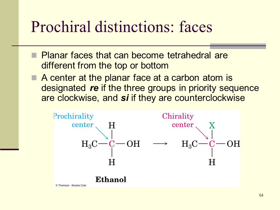 64 Prochiral distinctions: faces Planar faces that can become tetrahedral are different from the top or bottom A center at the planar face at a carbon atom is designated re if the three groups in priority sequence are clockwise, and si if they are counterclockwise