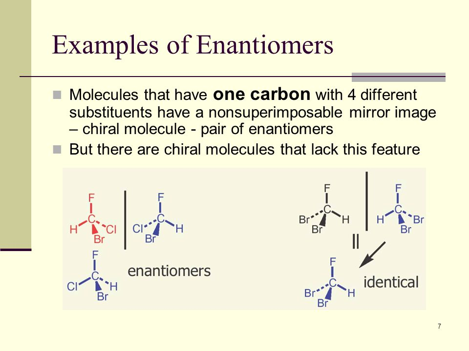7 Examples of Enantiomers Molecules that have one carbon with 4 different substituents have a nonsuperimposable mirror image – chiral molecule - pair of enantiomers But there are chiral molecules that lack this feature