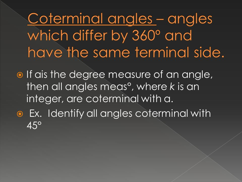  If αis the degree measure of an angle, then all angles meas°, where k is an integer, are coterminal with α.  Ex. Identify all angles coterminal wit
