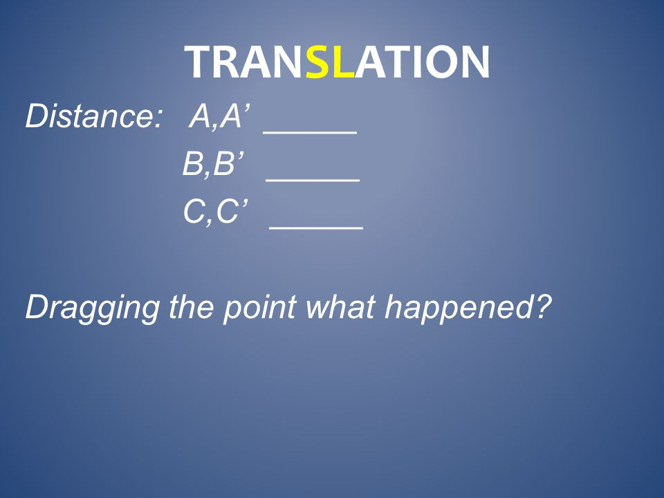 Distance: A,A' _____ B,B' _____ C,C' _____ Dragging the point what happened TRANSLATION