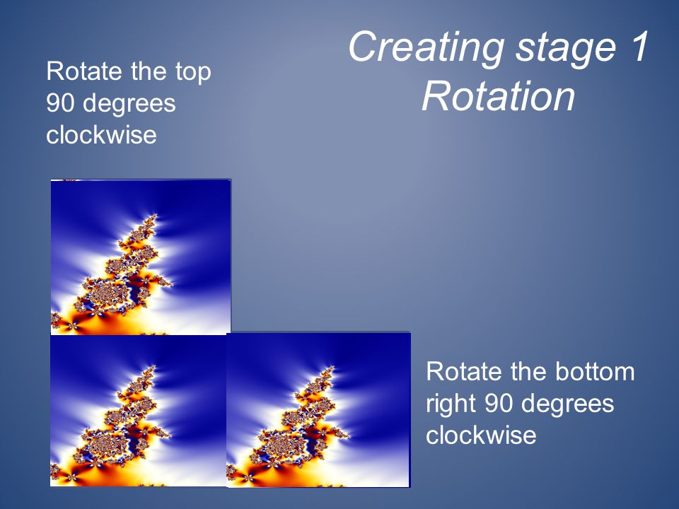 Creating stage 1 Rotation Rotate the top 90 degrees clockwise Rotate the bottom right 90 degrees clockwise