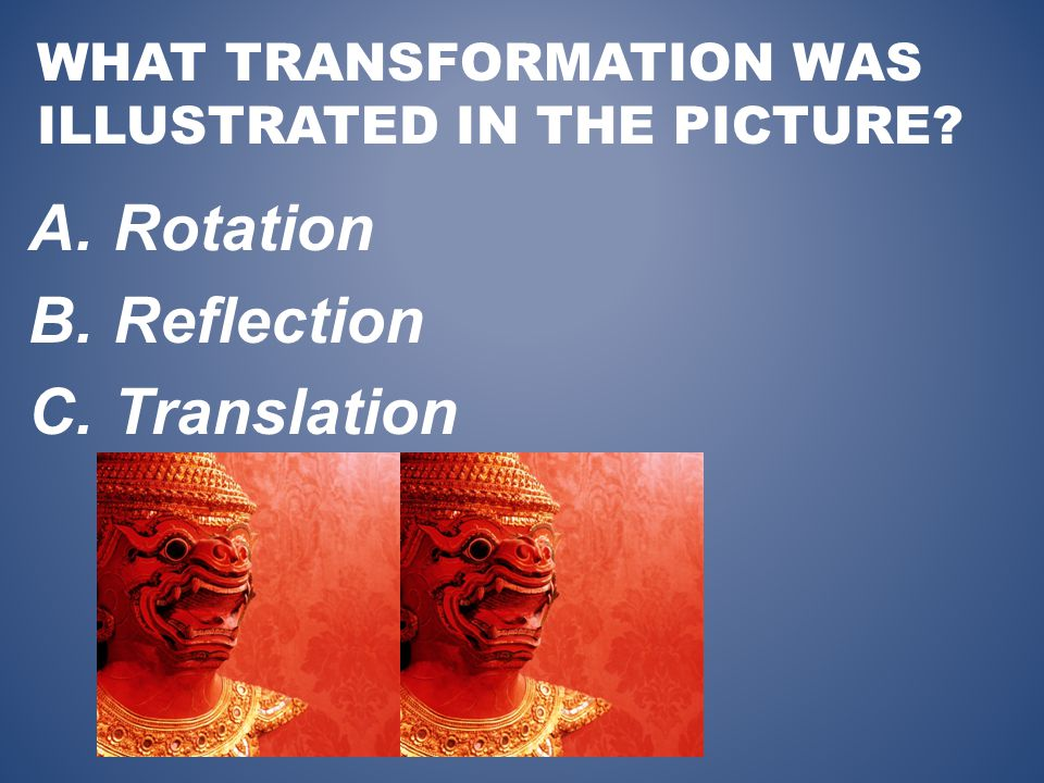 WHAT TRANSFORMATION WAS ILLUSTRATED IN THE PICTURE A.Rotation B.Reflection C.Translation