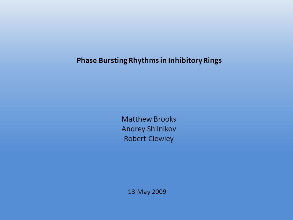 Phase Bursting Rhythms in Inhibitory Rings Matthew Brooks Andrey Shilnikov Robert Clewley 13 May 2009