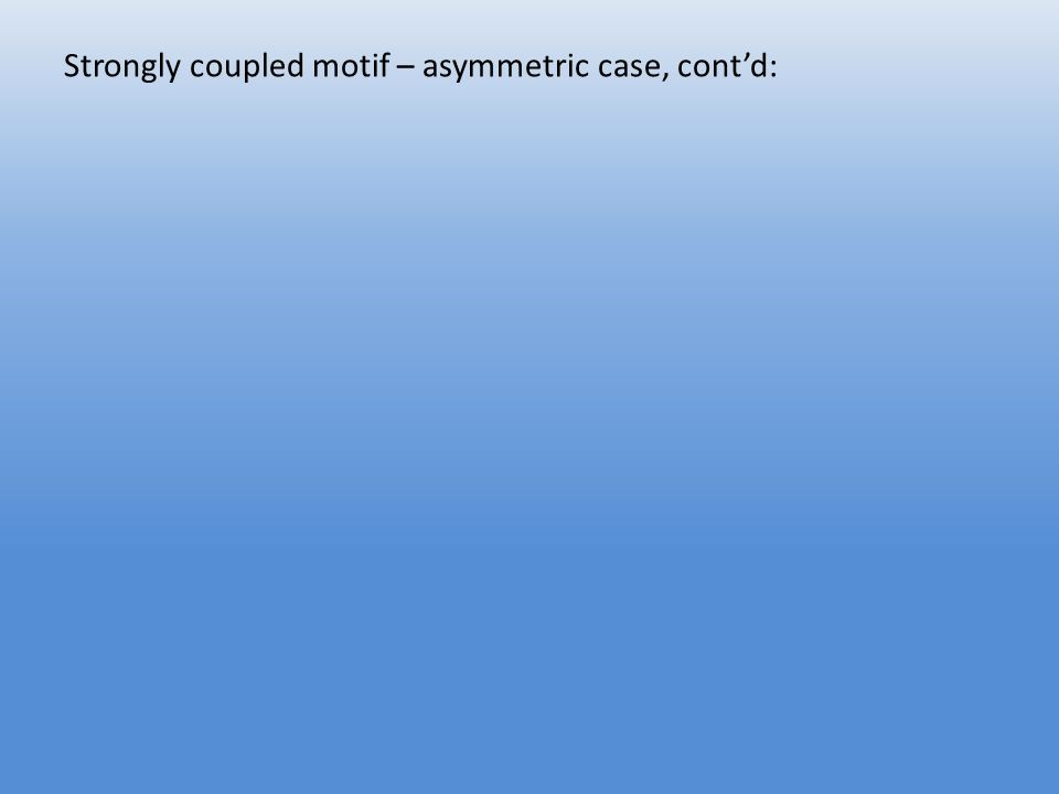 Strongly coupled motif – asymmetric case, cont'd: