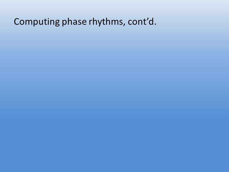 Computing phase rhythms, cont'd.