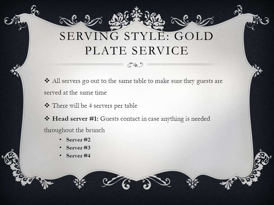 SERVING STYLE: GOLD PLATE SERVICE  All servers go out to the same table to make sure they guests are served at the same time  There will be 4 servers per table  Head server #1: Guests contact in case anything is needed throughout the brunch Server #2 Server #3 Server #4